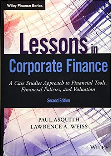 Lessons in Corporate Finance: A Case Studies Approach to Financial Tools, Financial Policies, and Valuation: An Interactive and Grounded Approach